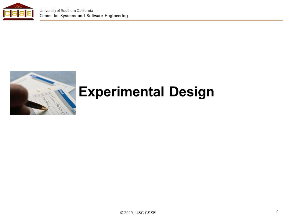 University of Southern California Center for Systems and Software Engineering © 2009, USC-CSSE 9 Experimental Design