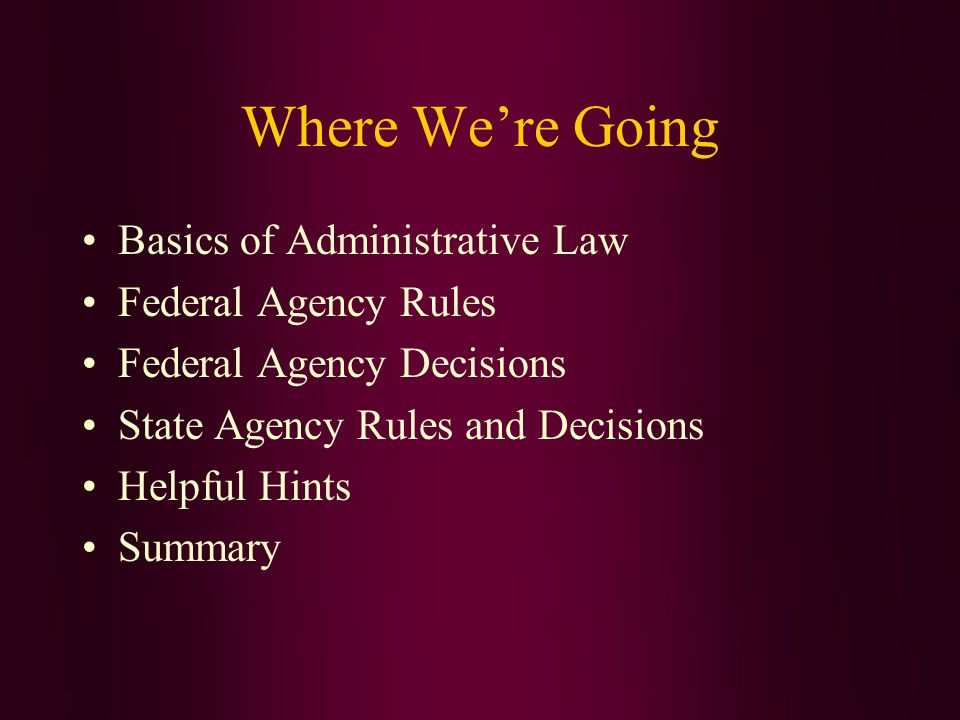 Where We're Going Basics of Administrative Law Federal Agency Rules Federal Agency Decisions State Agency Rules and Decisions Helpful Hints Summary