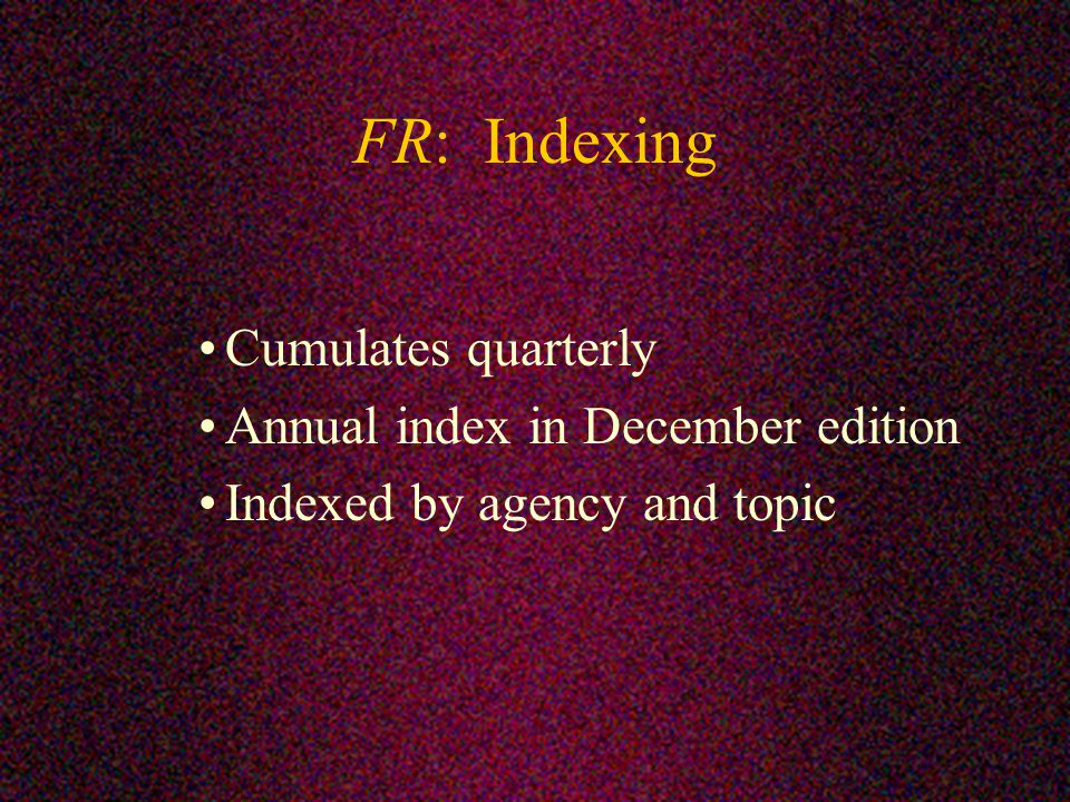 FR: Indexing Cumulates quarterly Annual index in December edition Indexed by agency and topic