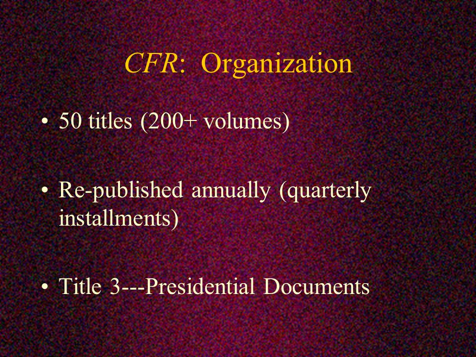 CFR: Organization 50 titles (200+ volumes) Re-published annually (quarterly installments) Title 3---Presidential Documents