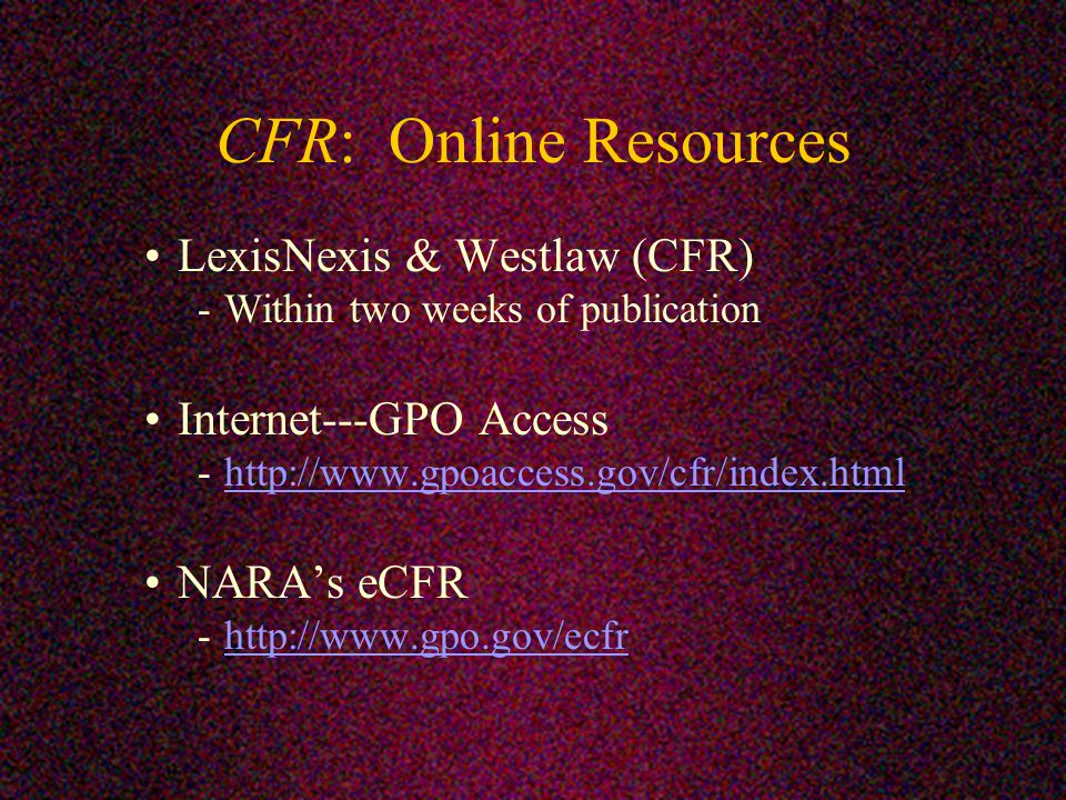 CFR: Online Resources LexisNexis & Westlaw (CFR) -Within two weeks of publication Internet---GPO Access -  NARA's eCFR -