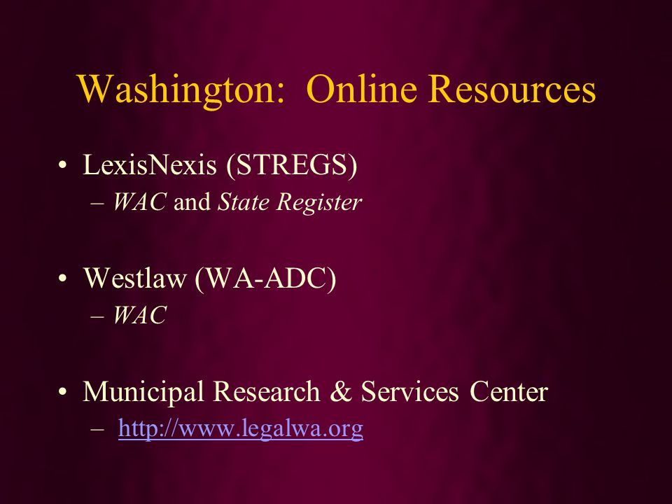 Washington: Online Resources LexisNexis (STREGS) –WAC and State Register Westlaw (WA-ADC) –WAC Municipal Research & Services Center –