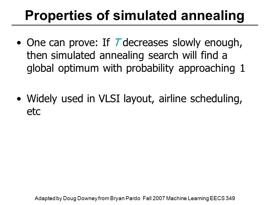 Adapted by Doug Downey from Bryan Pardo Fall 2007 Machine Learning EECS 349 Properties of simulated annealing One can prove: If T decreases slowly enough, then simulated annealing search will find a global optimum with probability approaching 1 Widely used in VLSI layout, airline scheduling, etc