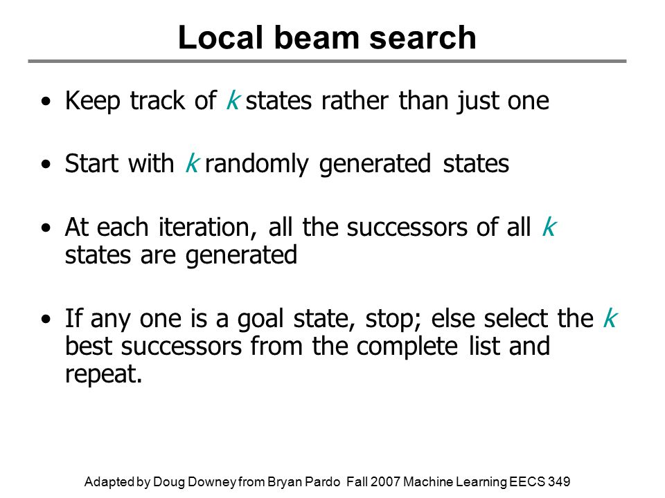 Adapted by Doug Downey from Bryan Pardo Fall 2007 Machine Learning EECS 349 Local beam search Keep track of k states rather than just one Start with k randomly generated states At each iteration, all the successors of all k states are generated If any one is a goal state, stop; else select the k best successors from the complete list and repeat.
