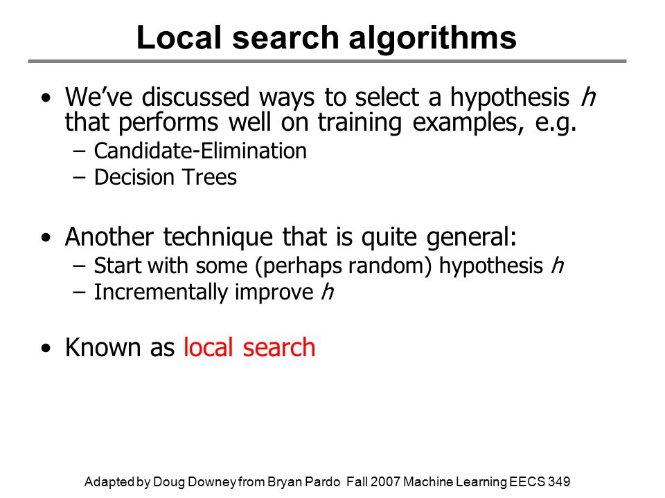 Adapted by Doug Downey from Bryan Pardo Fall 2007 Machine Learning EECS 349 Local search algorithms We've discussed ways to select a hypothesis h that performs well on training examples, e.g.