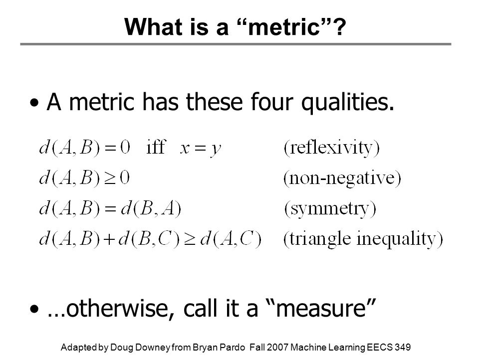 Adapted by Doug Downey from Bryan Pardo Fall 2007 Machine Learning EECS 349 What is a metric .