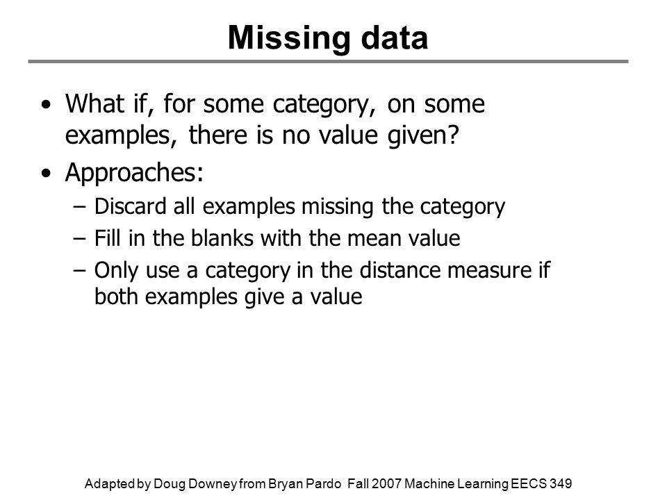 Adapted by Doug Downey from Bryan Pardo Fall 2007 Machine Learning EECS 349 Missing data What if, for some category, on some examples, there is no value given.
