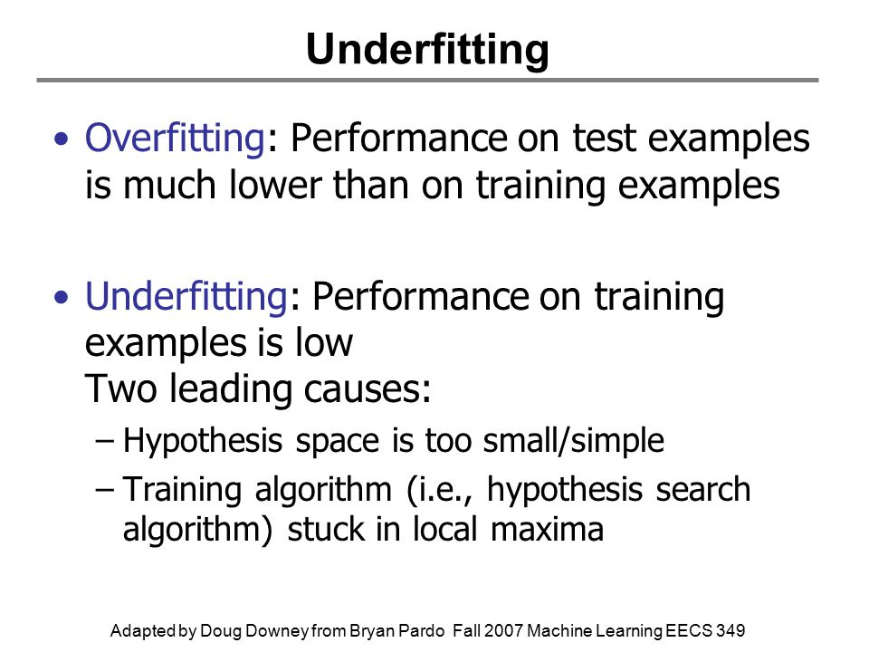 Adapted by Doug Downey from Bryan Pardo Fall 2007 Machine Learning EECS 349 Underfitting Overfitting: Performance on test examples is much lower than on training examples Underfitting: Performance on training examples is low Two leading causes: –Hypothesis space is too small/simple –Training algorithm (i.e., hypothesis search algorithm) stuck in local maxima