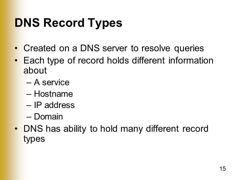 15 DNS Record Types Created on a DNS server to resolve queries Each type of record holds different information about –A service –Hostname –IP address –Domain DNS has ability to hold many different record types