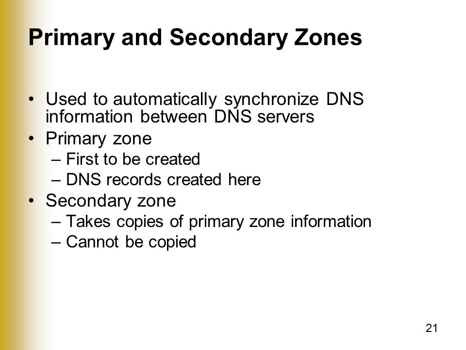 21 Primary and Secondary Zones Used to automatically synchronize DNS information between DNS servers Primary zone –First to be created –DNS records created here Secondary zone –Takes copies of primary zone information –Cannot be copied
