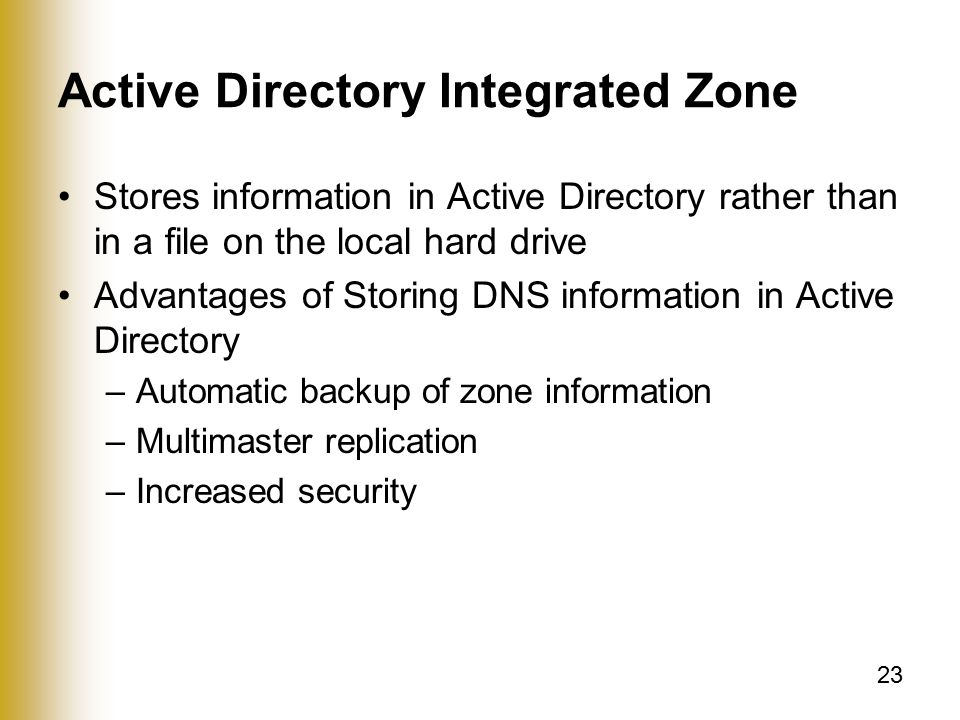 23 Active Directory Integrated Zone Stores information in Active Directory rather than in a file on the local hard drive Advantages of Storing DNS information in Active Directory –Automatic backup of zone information –Multimaster replication –Increased security