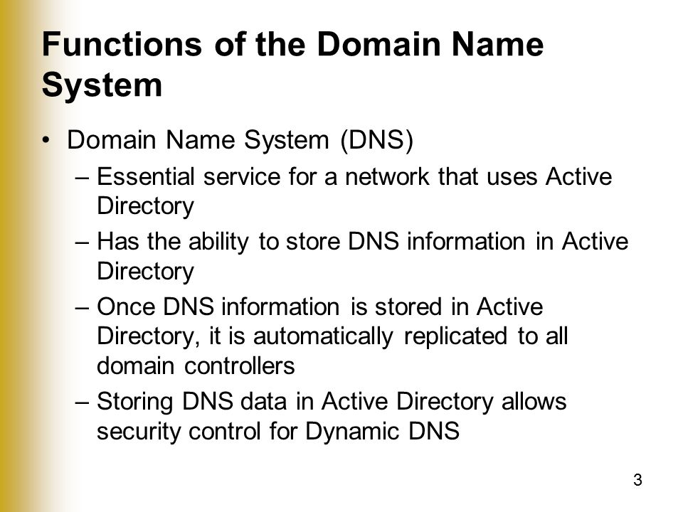 3 Functions of the Domain Name System Domain Name System (DNS) –Essential service for a network that uses Active Directory –Has the ability to store DNS information in Active Directory –Once DNS information is stored in Active Directory, it is automatically replicated to all domain controllers –Storing DNS data in Active Directory allows security control for Dynamic DNS