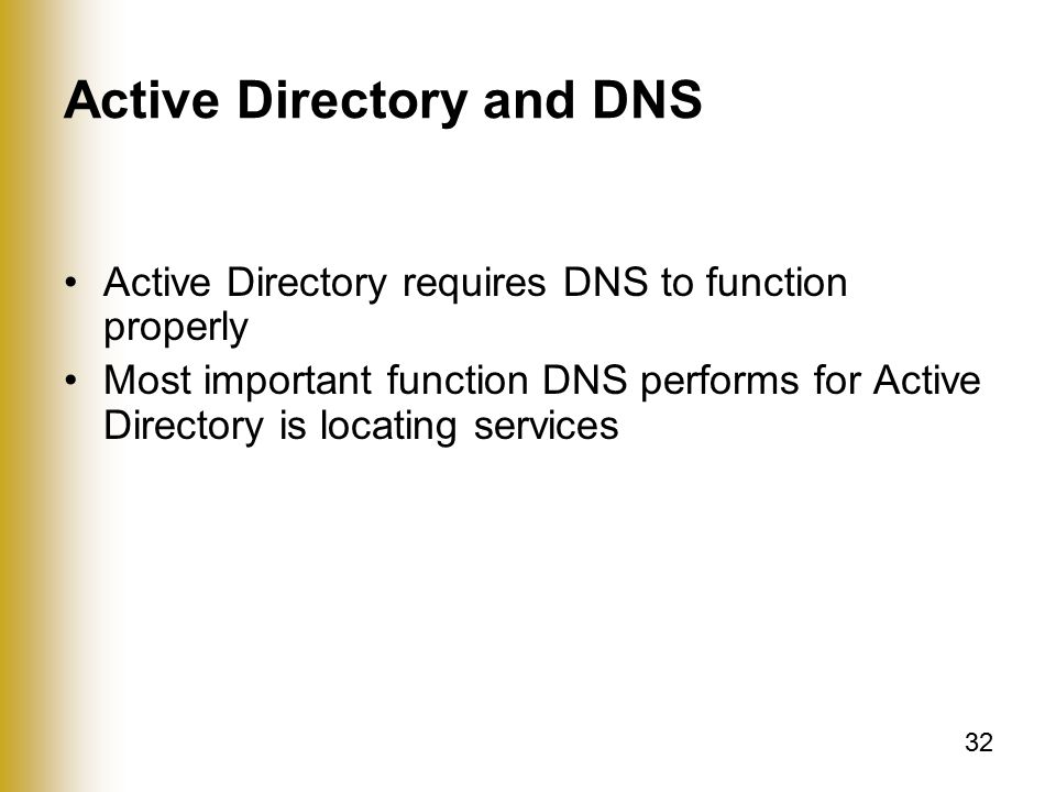 32 Active Directory and DNS Active Directory requires DNS to function properly Most important function DNS performs for Active Directory is locating services