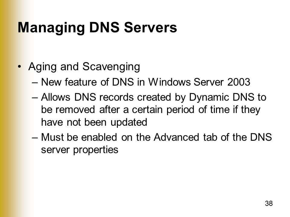 38 Managing DNS Servers Aging and Scavenging –New feature of DNS in Windows Server 2003 –Allows DNS records created by Dynamic DNS to be removed after a certain period of time if they have not been updated –Must be enabled on the Advanced tab of the DNS server properties