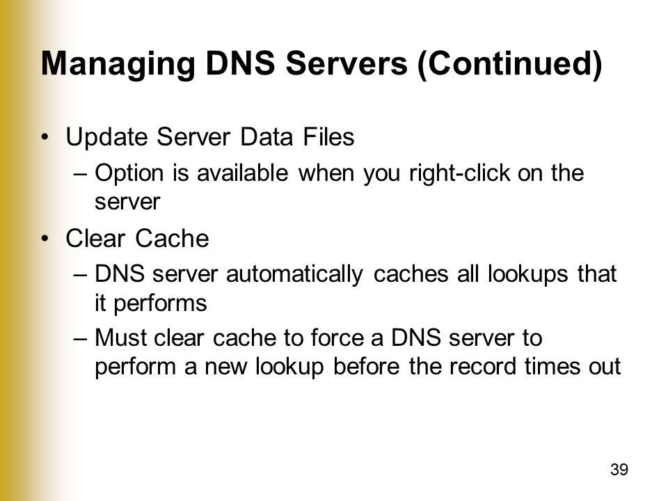 39 Managing DNS Servers (Continued) Update Server Data Files –Option is available when you right-click on the server Clear Cache –DNS server automatically caches all lookups that it performs –Must clear cache to force a DNS server to perform a new lookup before the record times out