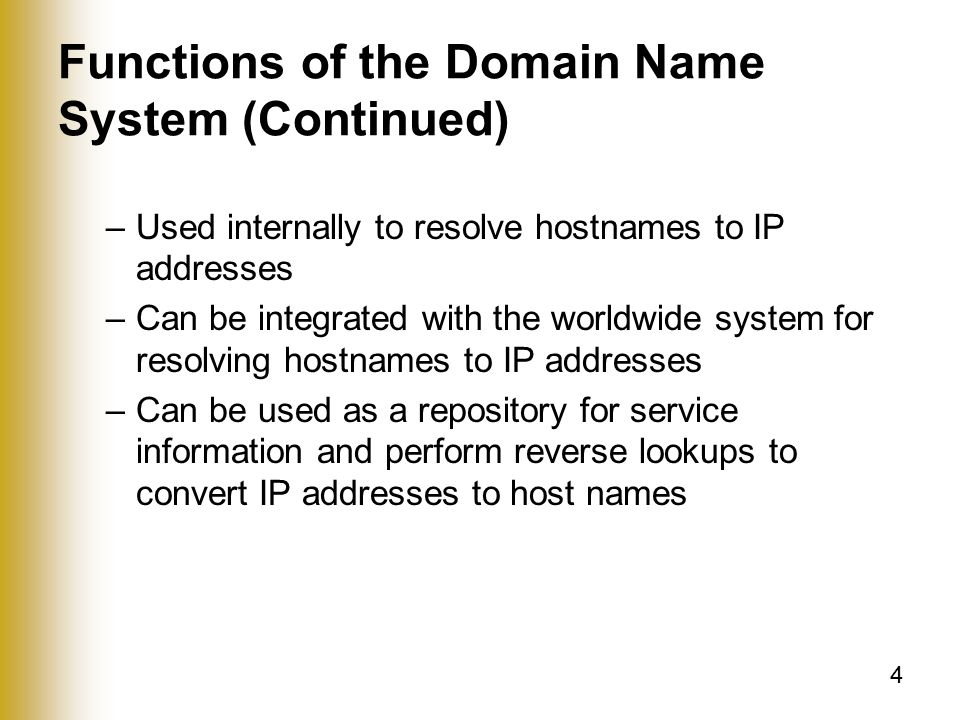 4 Functions of the Domain Name System (Continued) –Used internally to resolve hostnames to IP addresses –Can be integrated with the worldwide system for resolving hostnames to IP addresses –Can be used as a repository for service information and perform reverse lookups to convert IP addresses to host names