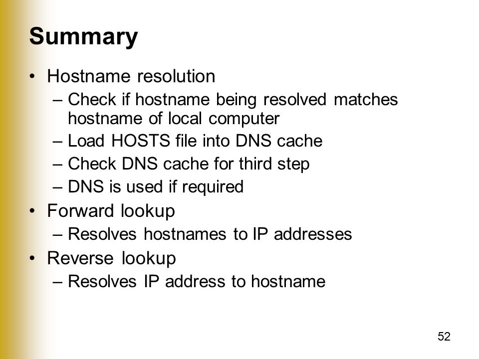 52 Summary Hostname resolution –Check if hostname being resolved matches hostname of local computer –Load HOSTS file into DNS cache –Check DNS cache for third step –DNS is used if required Forward lookup –Resolves hostnames to IP addresses Reverse lookup –Resolves IP address to hostname