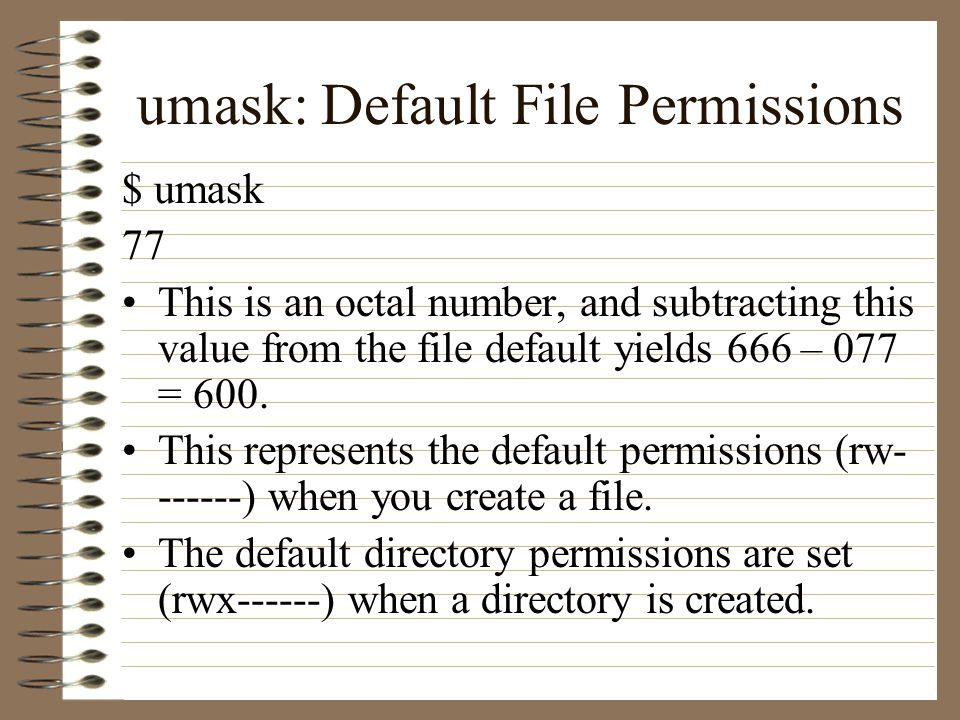 umask: Default File Permissions $ umask 77 This is an octal number, and subtracting this value from the file default yields 666 – 077 = 600.