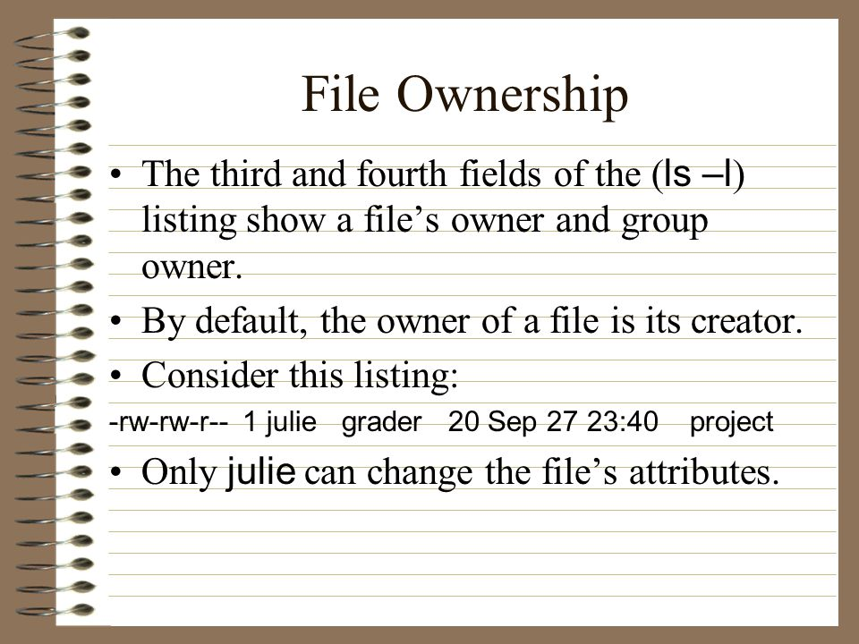 File Ownership The third and fourth fields of the ( ls –l ) listing show a file's owner and group owner.