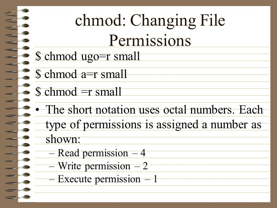 chmod: Changing File Permissions $ chmod ugo=r small $ chmod a=r small $ chmod =r small The short notation uses octal numbers.
