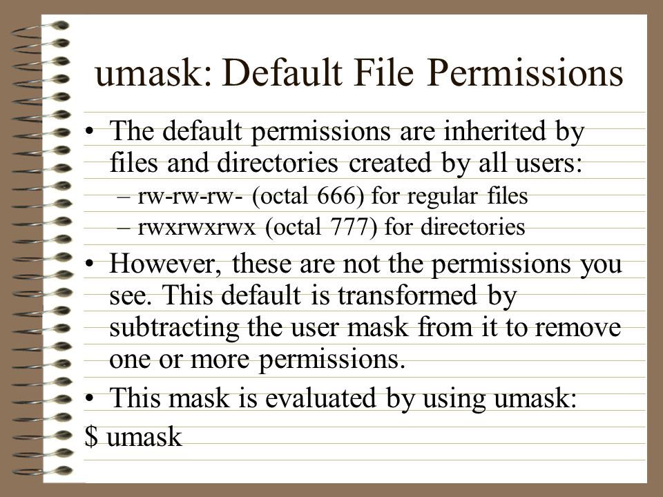 umask: Default File Permissions The default permissions are inherited by files and directories created by all users: –rw-rw-rw- (octal 666) for regular files –rwxrwxrwx (octal 777) for directories However, these are not the permissions you see.