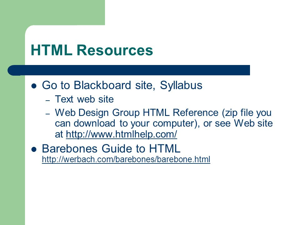 HTML Resources Go to Blackboard site, Syllabus – Text web site – Web Design Group HTML Reference (zip file you can download to your computer), or see Web site at   Barebones Guide to HTML