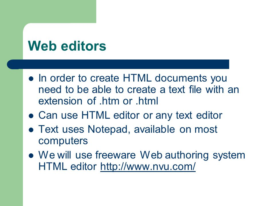 Web editors In order to create HTML documents you need to be able to create a text file with an extension of.htm or.html Can use HTML editor or any text editor Text uses Notepad, available on most computers We will use freeware Web authoring system HTML editor