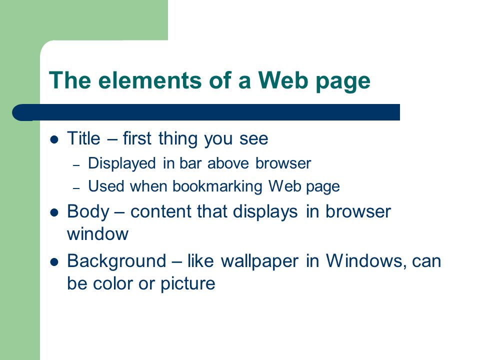 The elements of a Web page Title – first thing you see – Displayed in bar above browser – Used when bookmarking Web page Body – content that displays in browser window Background – like wallpaper in Windows, can be color or picture
