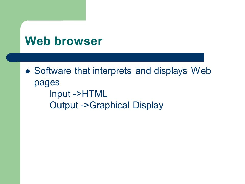 Web browser Software that interprets and displays Web pages Input ->HTML Output ->Graphical Display