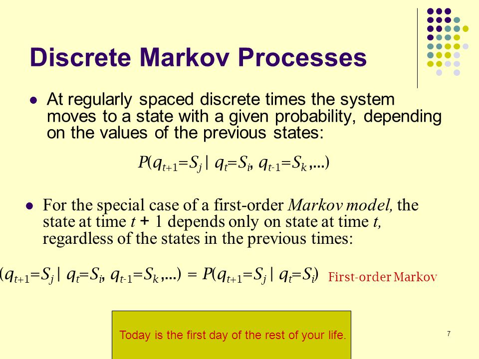 7 Discrete Markov Processes At regularly spaced discrete times the system moves to a state with a given probability, depending on the values of the previous states: P(q t+1 =S j | q t =S i, q t-1 =S k,...) = P(q t+1 =S j | q t =S i ) First-order Markov P(q t+1 =S j | q t =S i, q t-1 =S k,...) For the special case of a first-order Markov model, the state at time t + 1 depends only on state at time t, regardless of the states in the previous times: Today is the first day of the rest of your life.