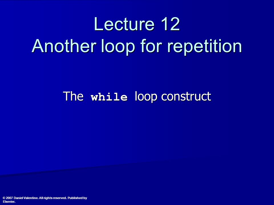 Lecture 12 Another loop for repetition The while loop construct © 2007 Daniel Valentine.