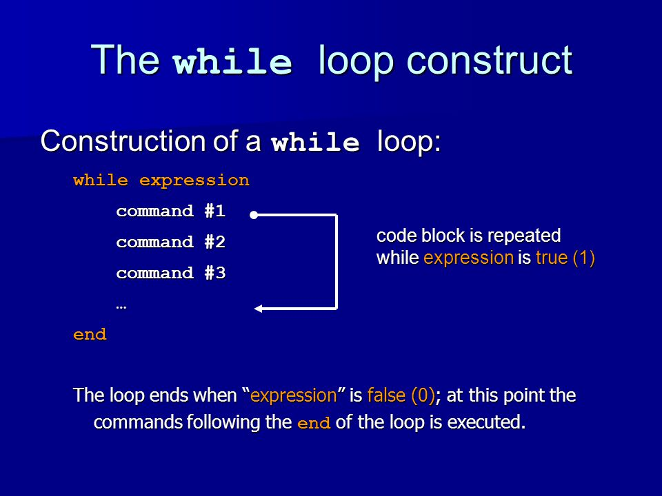 The while loop construct Construction of a while loop: while expression command #1 command #1 command #2 command #2 command #3 command #3 …end The loop ends when expression is false (0); at this point the commands following the end of the loop is executed.