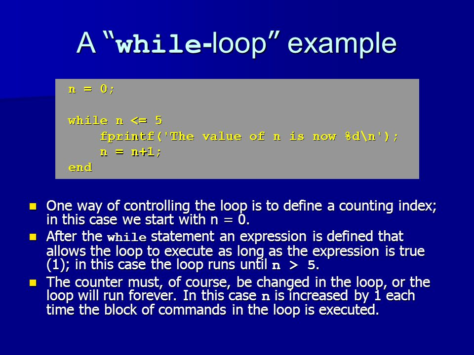 A while -loop example One way of controlling the loop is to define a counting index; in this case we start with n = 0.