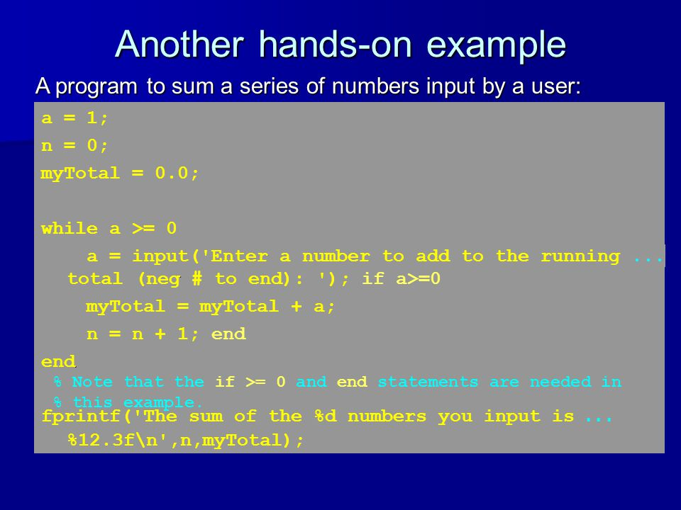 Another hands-on example A program to sum a series of numbers input by a user: a = 1; n = 0; myTotal = 0.0; while a >= 0 a = input( Enter a number to add to the running a number to add to the running...