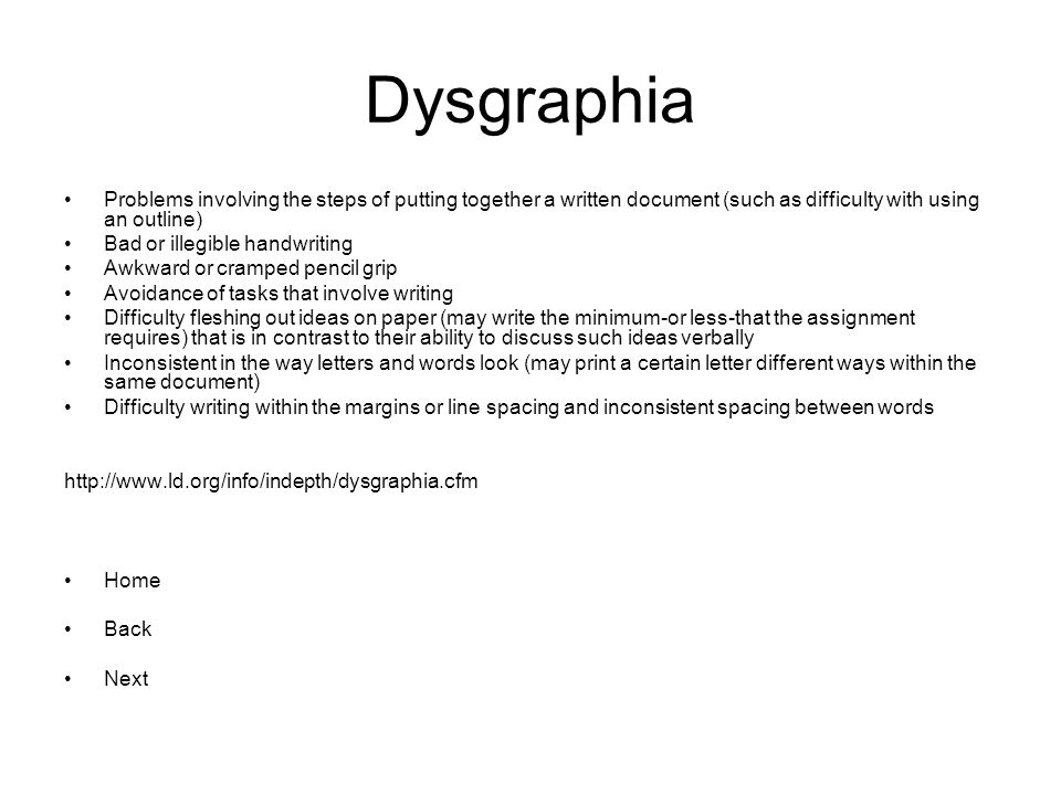 Dysgraphia Problems involving the steps of putting together a written document (such as difficulty with using an outline) Bad or illegible handwriting Awkward or cramped pencil grip Avoidance of tasks that involve writing Difficulty fleshing out ideas on paper (may write the minimum-or less-that the assignment requires) that is in contrast to their ability to discuss such ideas verbally Inconsistent in the way letters and words look (may print a certain letter different ways within the same document) Difficulty writing within the margins or line spacing and inconsistent spacing between words   Home Back Next