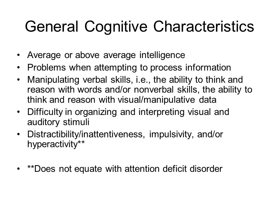 General Cognitive Characteristics Average or above average intelligence Problems when attempting to process information Manipulating verbal skills, i.e., the ability to think and reason with words and/or nonverbal skills, the ability to think and reason with visual/manipulative data Difficulty in organizing and interpreting visual and auditory stimuli Distractibility/inattentiveness, impulsivity, and/or hyperactivity** **Does not equate with attention deficit disorder