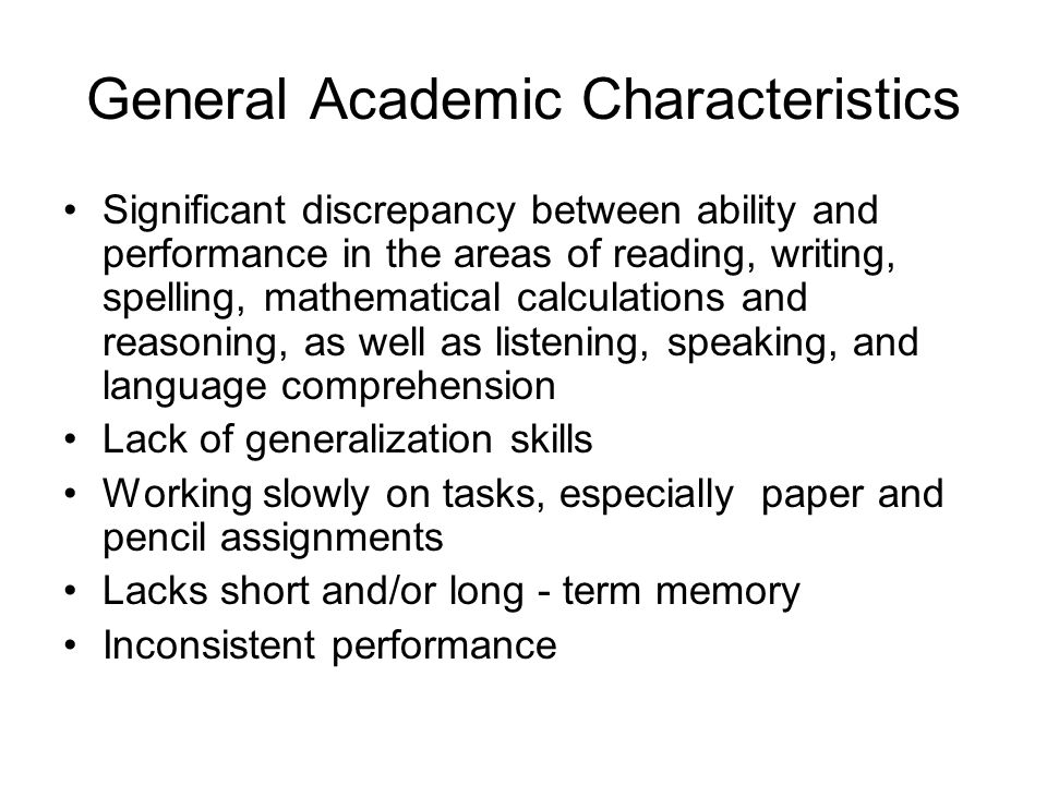 General Academic Characteristics Significant discrepancy between ability and performance in the areas of reading, writing, spelling, mathematical calculations and reasoning, as well as listening, speaking, and language comprehension Lack of generalization skills Working slowly on tasks, especially paper and pencil assignments Lacks short and/or long - term memory Inconsistent performance