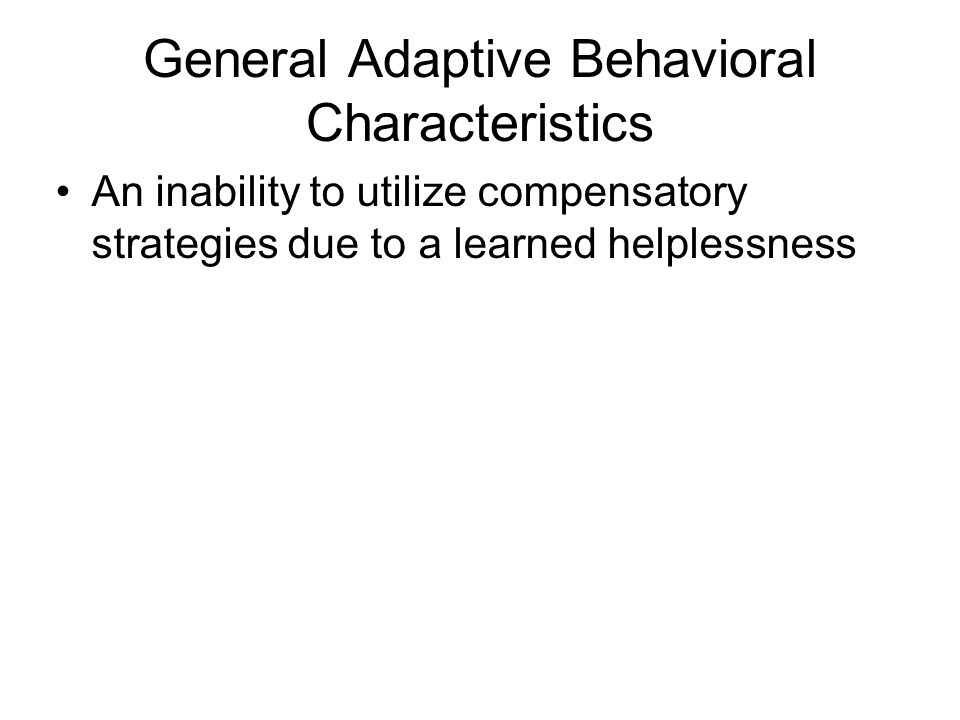 General Adaptive Behavioral Characteristics An inability to utilize compensatory strategies due to a learned helplessness