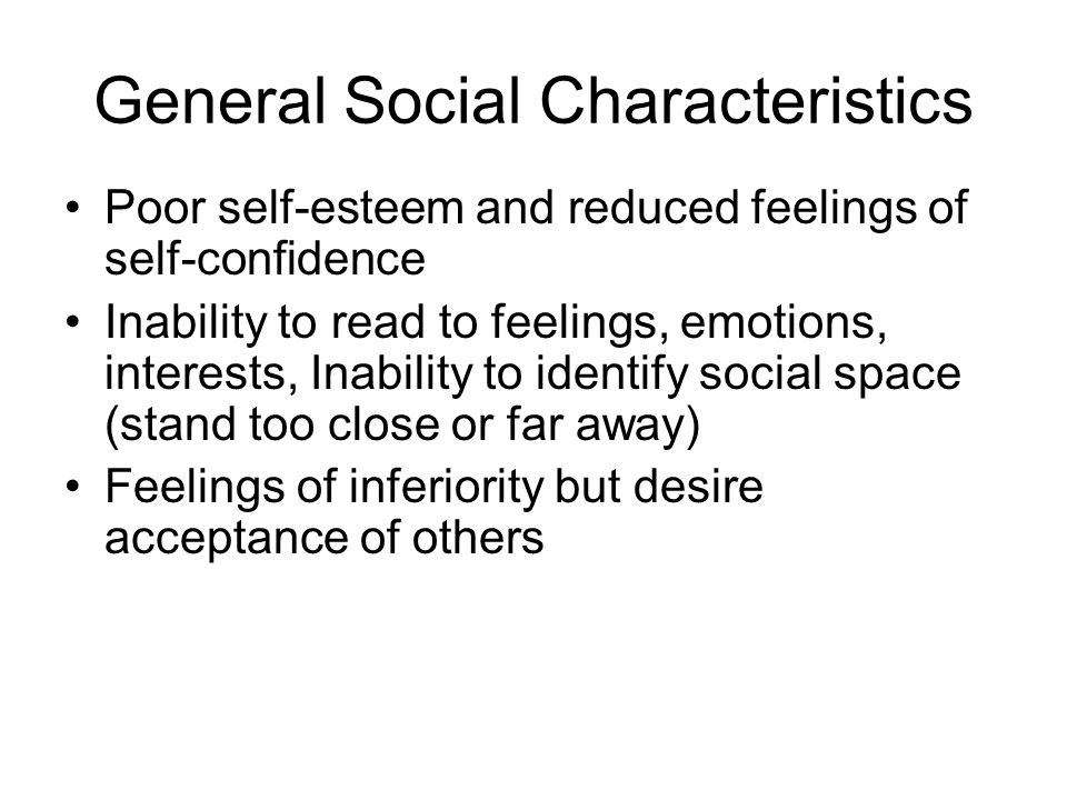 General Social Characteristics Poor self-esteem and reduced feelings of self-confidence Inability to read to feelings, emotions, interests, Inability to identify social space (stand too close or far away) Feelings of inferiority but desire acceptance of others