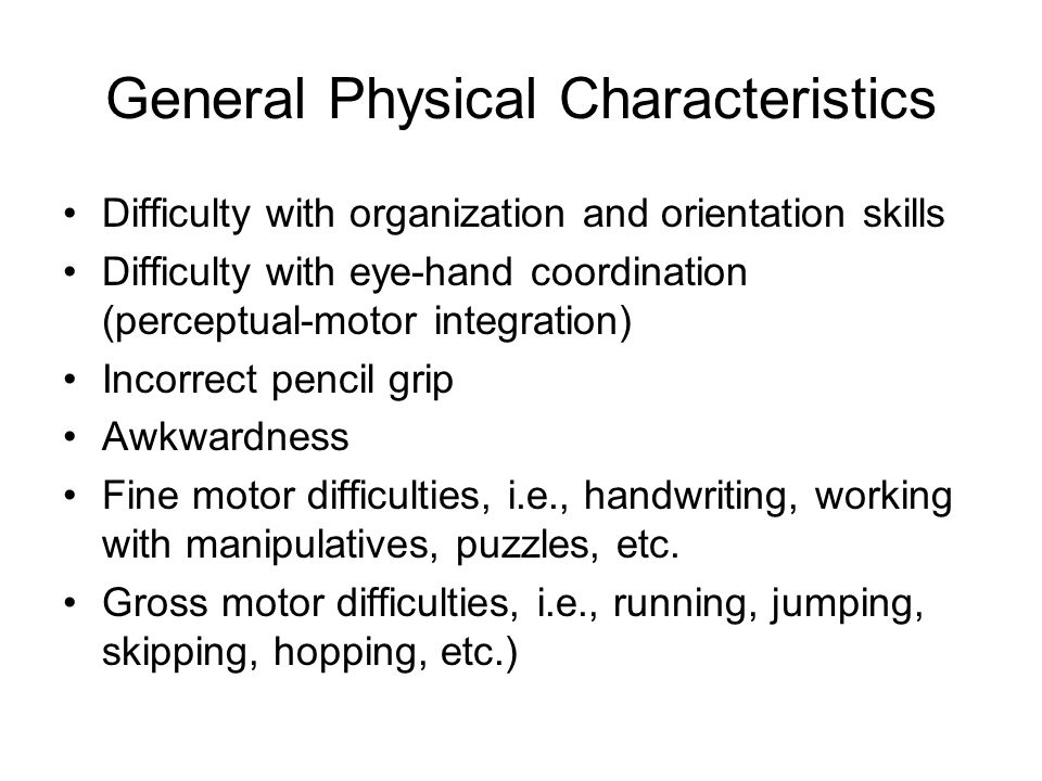 General Physical Characteristics Difficulty with organization and orientation skills Difficulty with eye-hand coordination (perceptual-motor integration) Incorrect pencil grip Awkwardness Fine motor difficulties, i.e., handwriting, working with manipulatives, puzzles, etc.