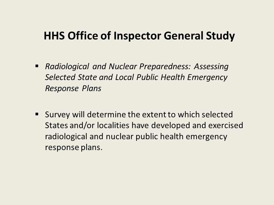 HHS Office of Inspector General Study  Radiological and Nuclear Preparedness: Assessing Selected State and Local Public Health Emergency Response Plans  Survey will determine the extent to which selected States and/or localities have developed and exercised radiological and nuclear public health emergency response plans.