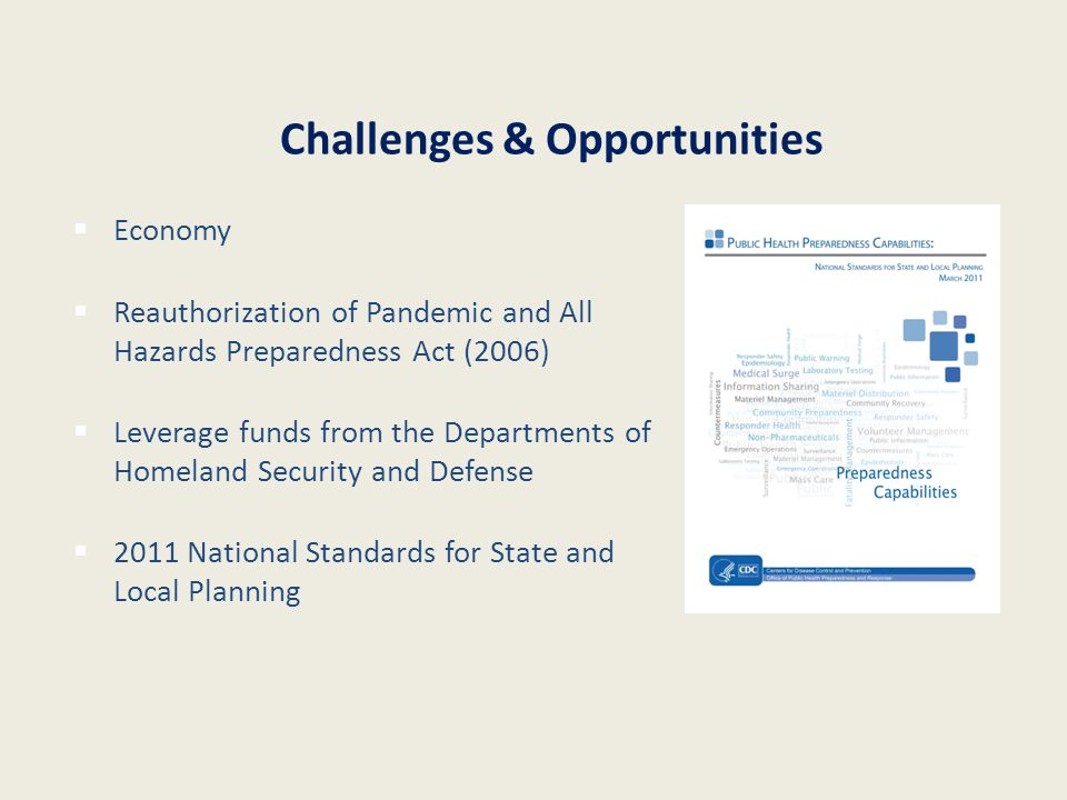 Challenges & Opportunities  Economy  Reauthorization of Pandemic and All Hazards Preparedness Act (2006)  Leverage funds from the Departments of Homeland Security and Defense  2011 National Standards for State and Local Planning