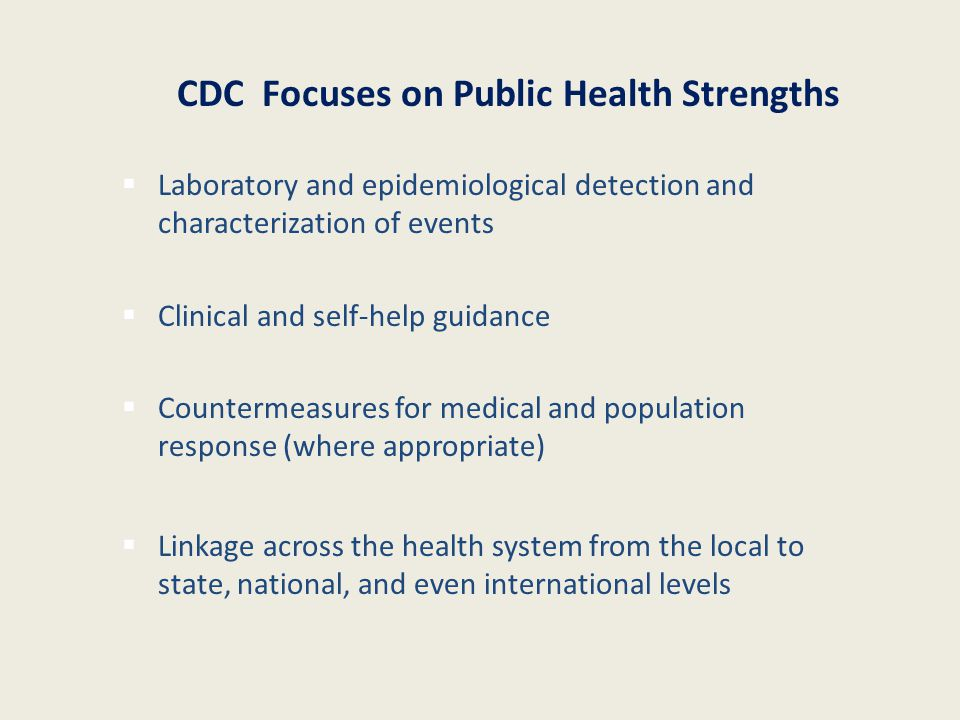 Laboratory and epidemiological detection and characterization of events  Clinical and self-help guidance  Countermeasures for medical and population response (where appropriate)  Linkage across the health system from the local to state, national, and even international levels CDC Focuses on Public Health Strengths