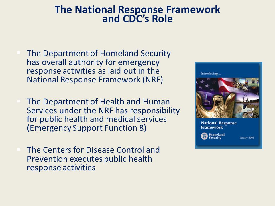 The National Response Framework and CDC's Role  The Department of Homeland Security has overall authority for emergency response activities as laid out in the National Response Framework (NRF)  The Department of Health and Human Services under the NRF has responsibility for public health and medical services (Emergency Support Function 8)  The Centers for Disease Control and Prevention executes public health response activities