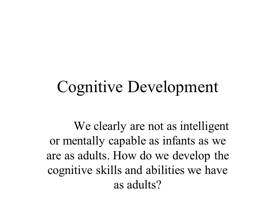 Cognitive Development We clearly are not as intelligent or mentally capable as infants as we are as adults.