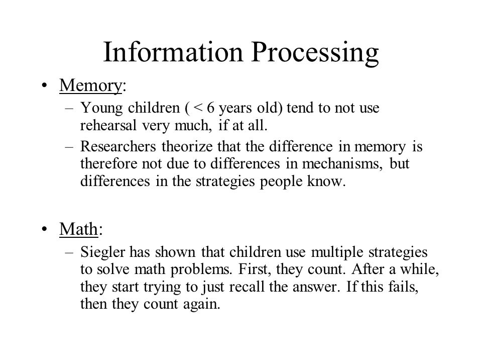 Information Processing Memory: –Young children ( < 6 years old) tend to not use rehearsal very much, if at all.