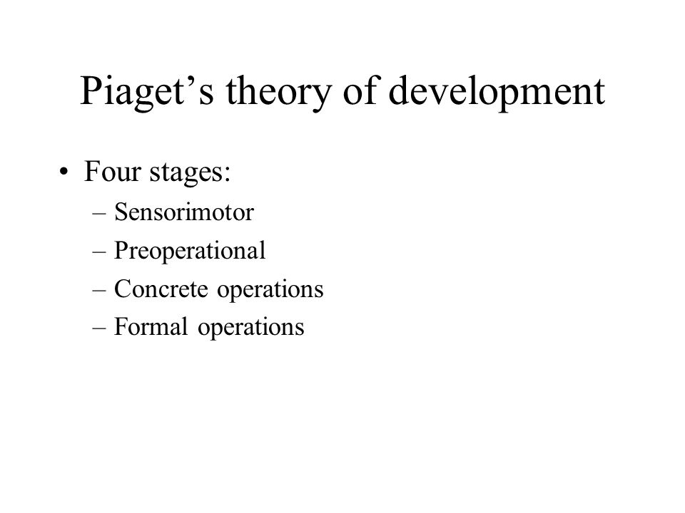 Piaget's theory of development Four stages: –Sensorimotor –Preoperational –Concrete operations –Formal operations