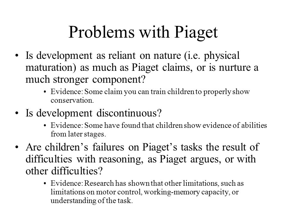 Problems with Piaget Is development as reliant on nature (i.e.