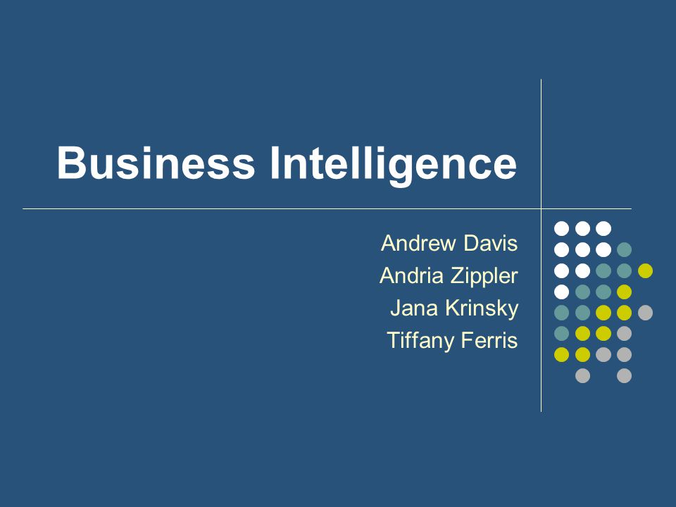 Business Intelligence Andrew Davis Andria Zippler Jana Krinsky Tiffany Ferris