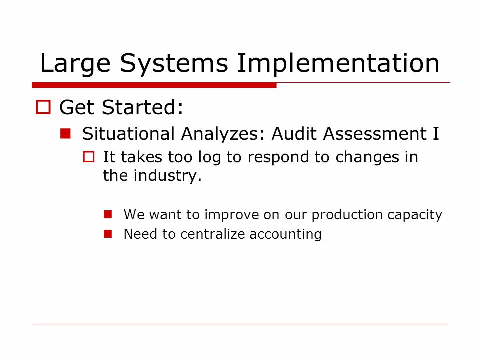 Large Systems Implementation  Get Started: Situational Analyzes: Audit Assessment I  It takes too log to respond to changes in the industry.